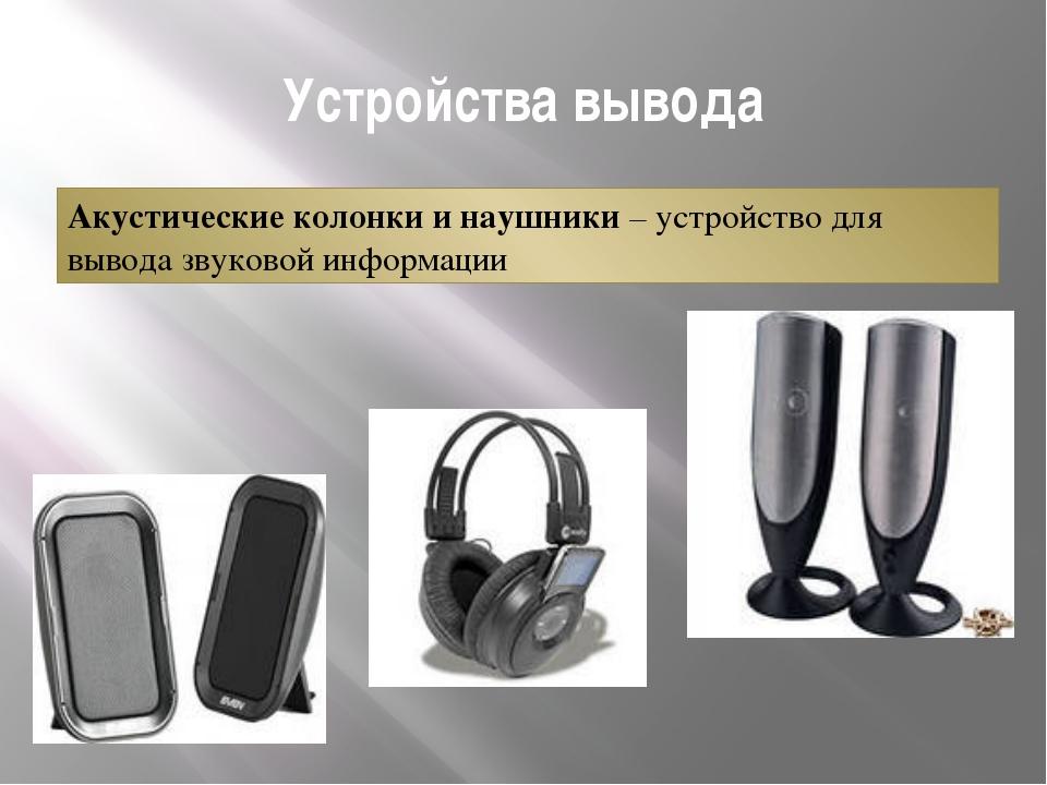Устройства вывода Акустические колонки и наушники – устройство для вывода зву...
