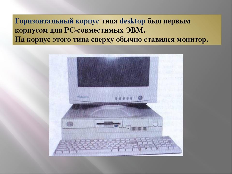 Горизонтальный корпус типа desktop был первым корпусом для РС-совместимых ЭВМ...