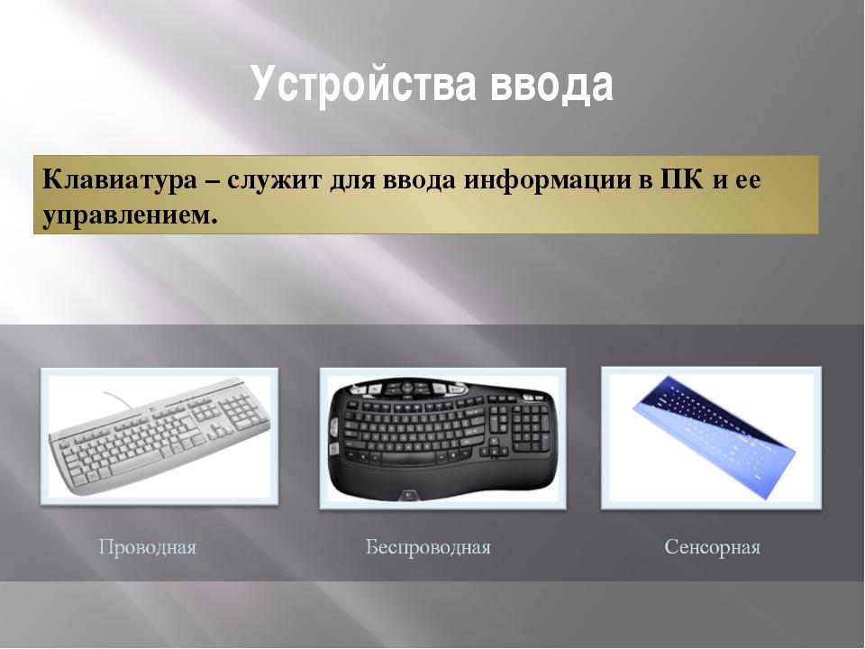 Устройства ввода Клавиатура – служит для ввода информации в ПК и ее управлени...