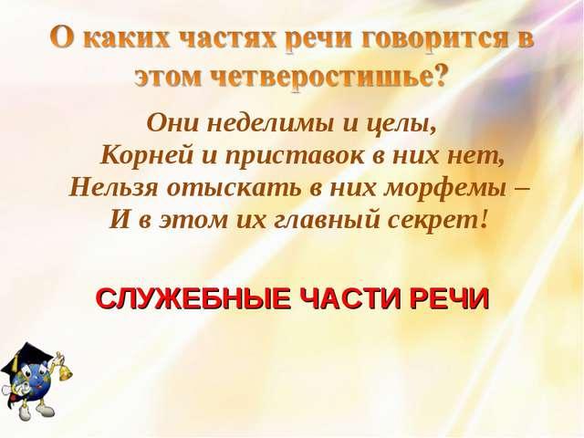 Они неделимы и целы, Корней и приставок в них нет, Нельзя отыскать в них морф...