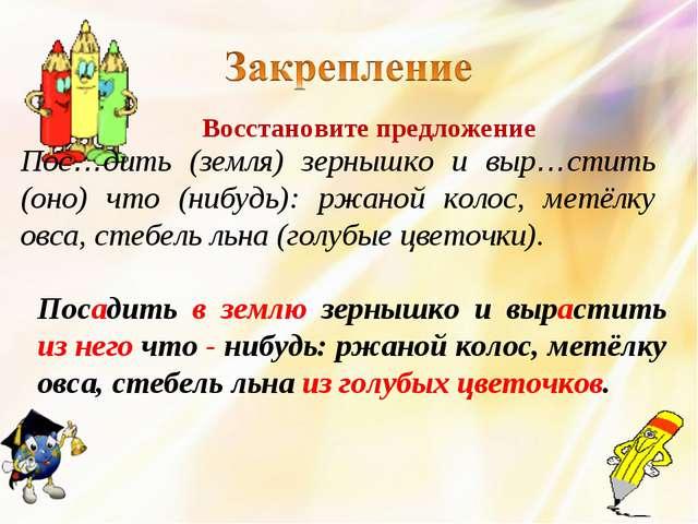 Пос…дить (земля) зернышко и выр…стить (оно) что (нибудь): ржаной колос, метёл...