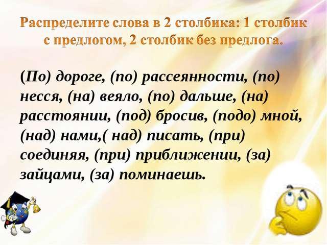(По) дороге, (по) рассеянности, (по) несся, (на) веяло, (по) дальше, (на) рас...