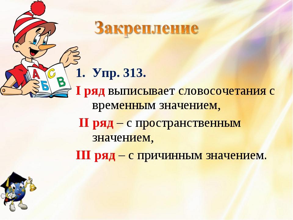 Упр. 313. I ряд выписывает словосочетания с временным значением, II ряд – с п...