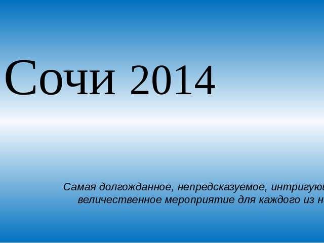 Сочи 2014 Самая долгожданное, непредсказуемое, интригующее и величественное м...