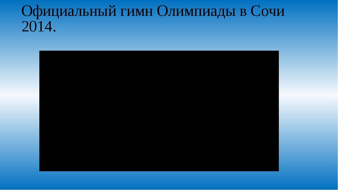 Официальный гимн Олимпиады в Сочи 2014.