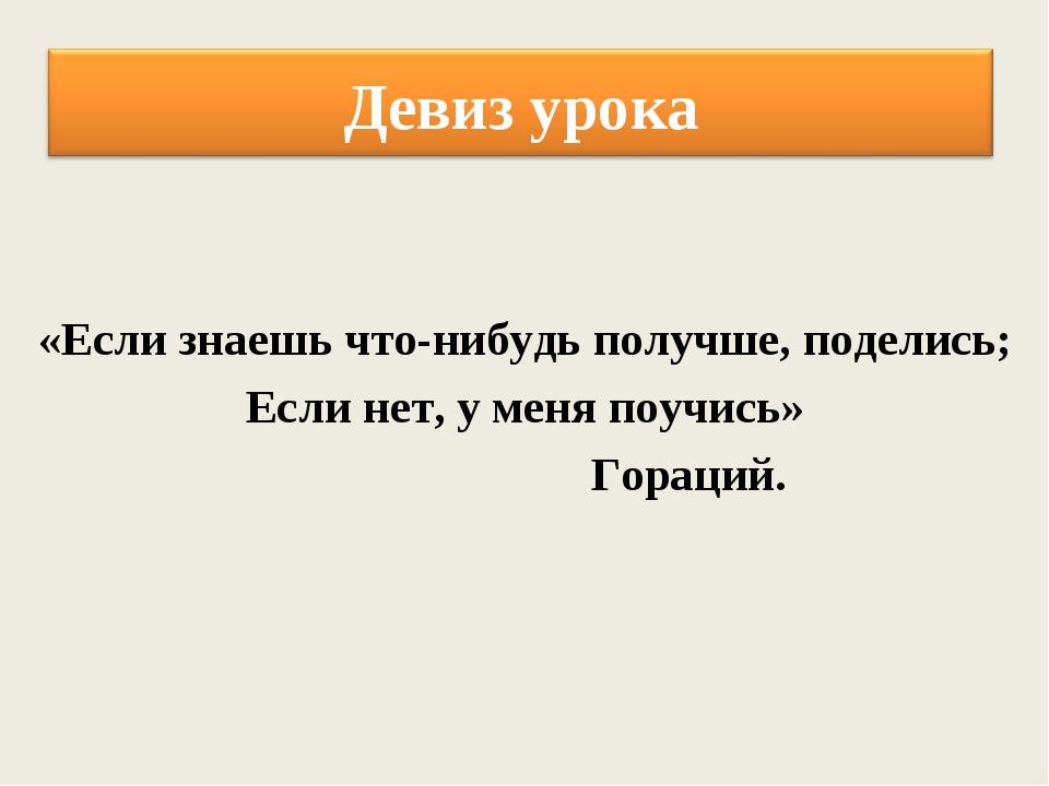 «Если знаешь что-нибудь получше, поделись; Если нет, у меня поучись» Гораций.