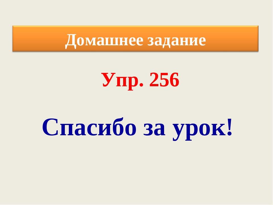 Спасибо за урок! Упр. 256