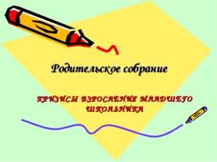 Родительское собрание КРИЗИСЫ ВЗРОСЛЕНИЯ МЛАДШЕГО ШКОЛЬНИКА