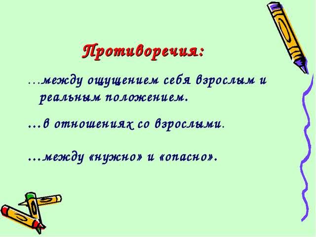Противоречия: …между ощущением себя взрослым и реальным положением. …в отноше...