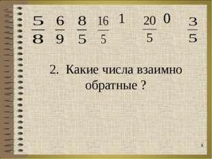 2. Какие числа взаимно обратные ? *  1  0