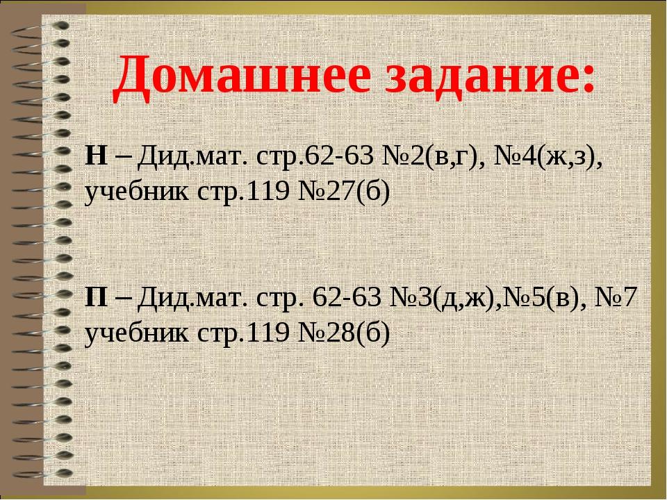 Домашнее задание: Н – Дид.мат. стр.62-63 №2(в,г), №4(ж,з), учебник стр.119 №2...