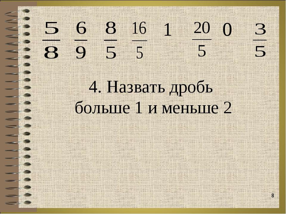 * 4. Назвать дробь больше 1 и меньше 2  1  0