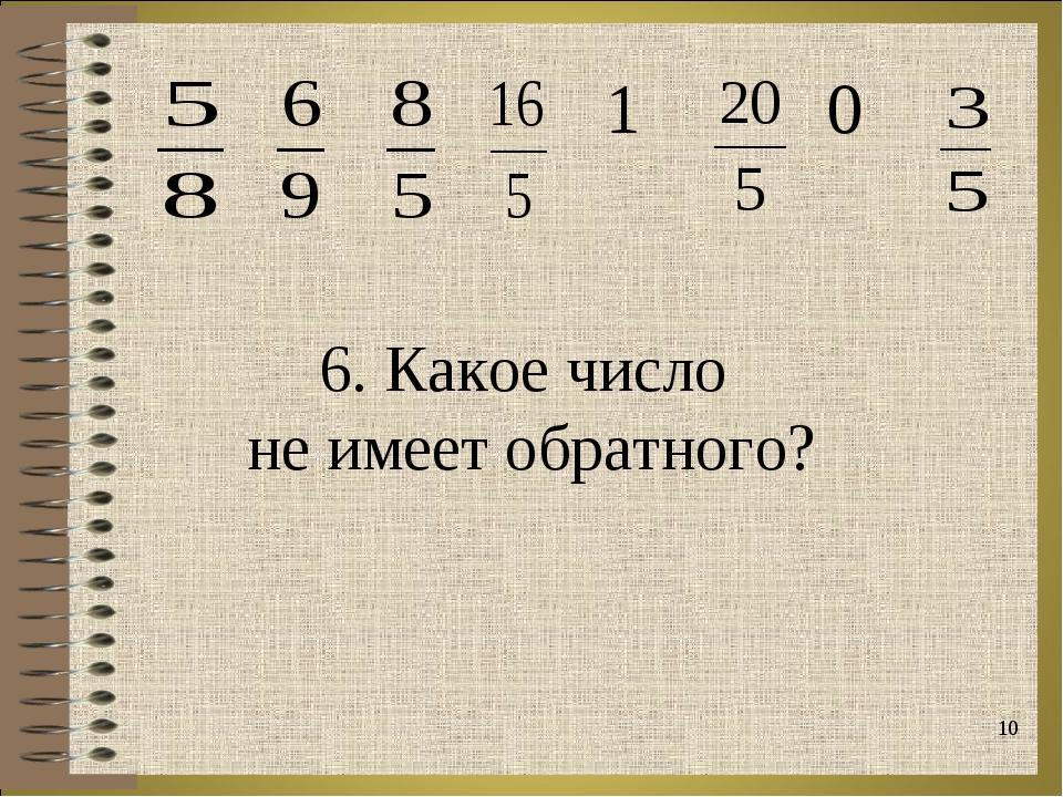* 6. Какое число не имеет обратного?  1  0
