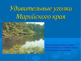 Удивительные уголки Марийского края Работу выполнила учитель географии МОУ СО