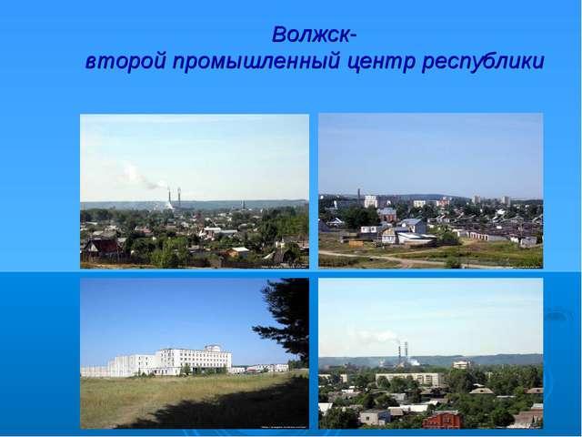 Волжск- второй промышленный центр республики