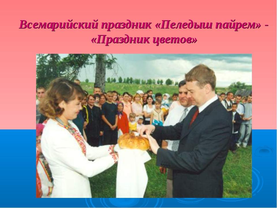 Всемарийский праздник «Пеледыш пайрем» - «Праздник цветов»