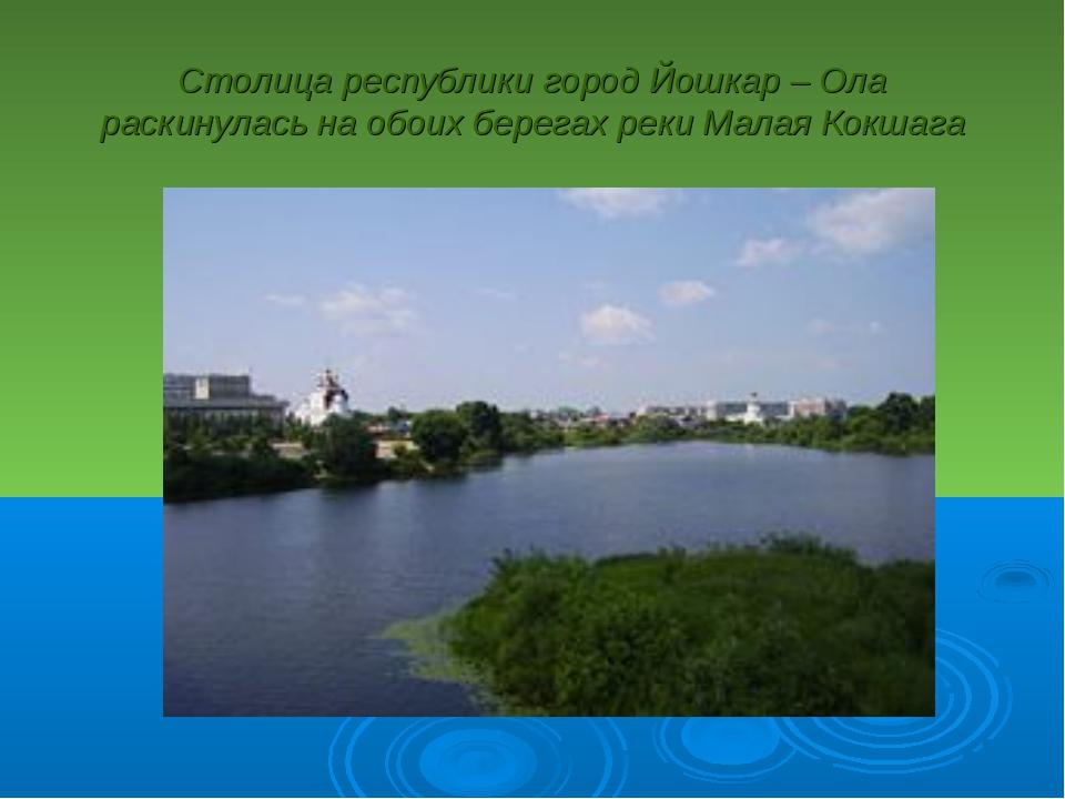 Столица республики город Йошкар – Ола раскинулась на обоих берегах реки Малая...