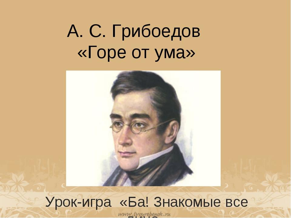 А. С. Грибоедов «Горе от ума» Урок-игра «Ба! Знакомые все лица»
