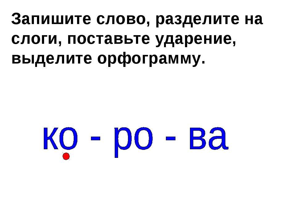 Запишите слово, разделите на слоги, поставьте ударение, выделите орфограмму. ′