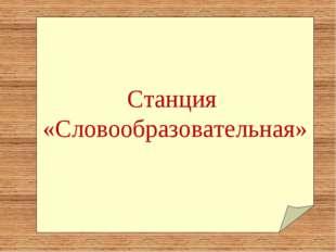 Станция «Словообразовательная»