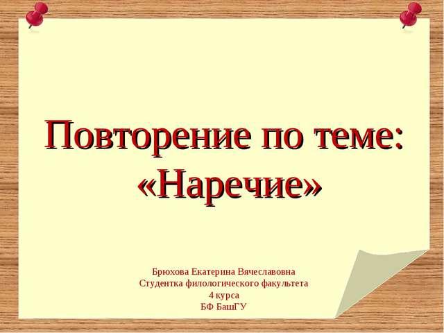Повторение по теме: «Наречие» Брюхова Екатерина Вячеславовна Студентка филол...