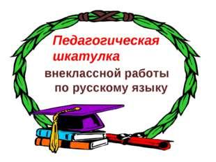 Педагогическая шкатулка внеклассной работы по русскому языку