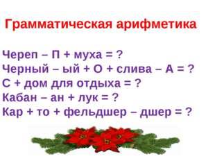 Грамматическая арифметика Череп – П + муха = ? Черный – ый + О + слива – А =