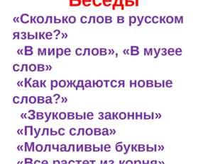 Беседы «Сколько слов в русском языке?» «В мире слов», «В музее слов» «Как ро