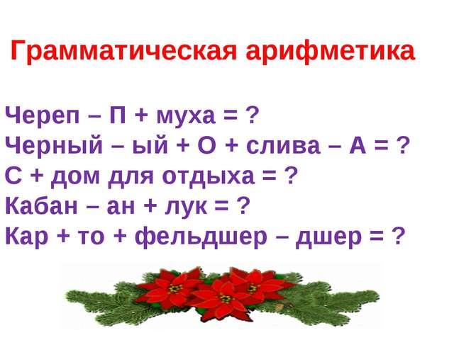 Грамматическая арифметика Череп – П + муха = ? Черный – ый + О + слива – А =...