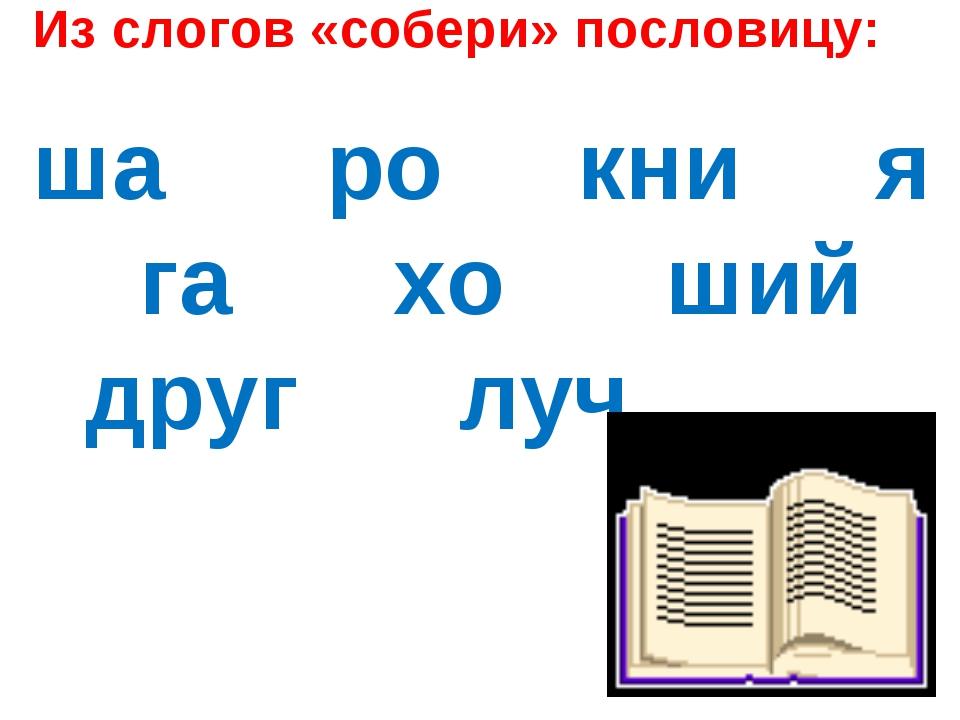 Из слогов «собери» пословицу: ша ро кни я га хо ший друг луч