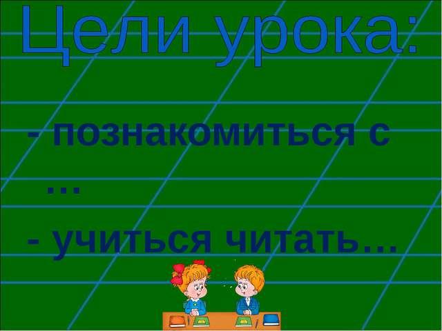 - познакомиться с … - учиться читать…