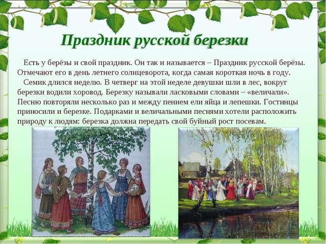 Есть у берёзы и свой праздник. Он так и называется – Праздник русской берёзы...