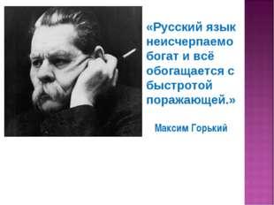 «Русский язык неисчерпаемо богат и всё обогащается с быстротой поражающей.» М