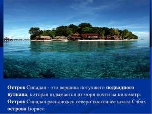 Остров Сипадан - это вершина потухшего подводного вулкана, которая вздымается