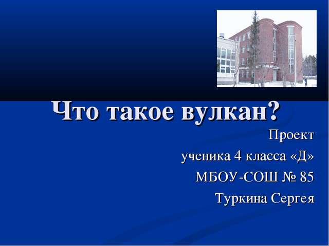 Что такое вулкан? Проект ученика 4 класса «Д» МБОУ-СОШ № 85 Туркина Сергея