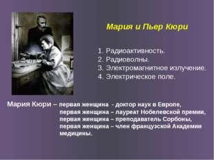 Мария и Пьер Кюри Мария Кюри – первая женщина - доктор наук в Европе, первая