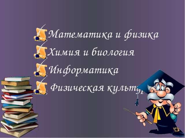 Математика и физика Химия и биология Информатика Физическая культура