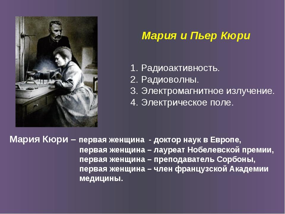 Мария и Пьер Кюри Мария Кюри – первая женщина - доктор наук в Европе, первая...