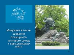 * Монумент в честь создания Всемирного почтового союза г. Бёрн Швейцария 1990