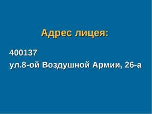 Адрес лицея: 400137 ул.8-ой Воздушной Армии, 26-а