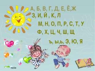 А, Б, В, Г, Д, Е, Ё,Ж песня З, И, Й , К, Л М, Н, О, П, Р, С, Т, У Ф, Х, Ц, Ч,