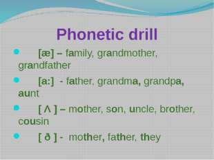 Phonetic drill [æ] – family, grandmother, grandfather [a:] - father, grandma,