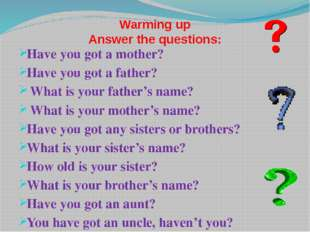 Warming up Answer the questions: Have you got a mother? Have you got a father