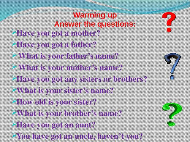 Warming up Answer the questions: Have you got a mother? Have you got a father...