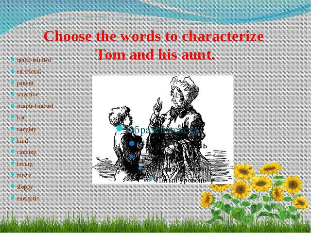 Choose the words to characterize Tom and his aunt. quick-minded emotional pa...