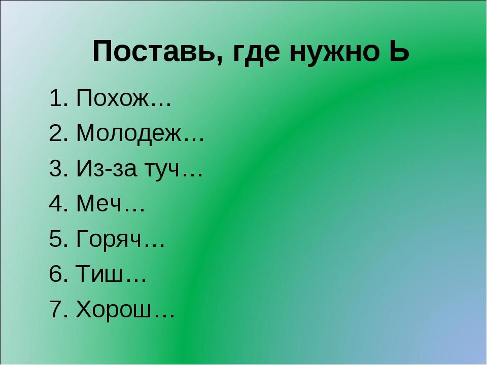 Поставь, где нужно Ь 1. Похож… 2. Молодеж… 3. Из-за туч… 4. Меч… 5. Горяч… 6....