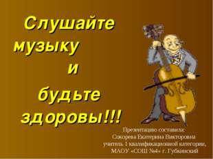 Слушайте музыку и будьте здоровы!!! Презентацию составила: Сокорева Екатерина