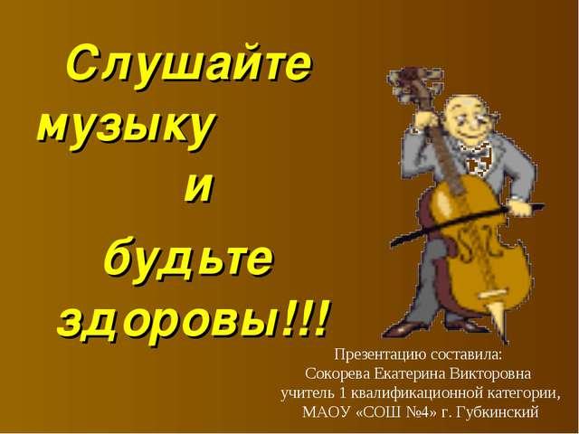 Слушайте музыку и будьте здоровы!!! Презентацию составила: Сокорева Екатерина...