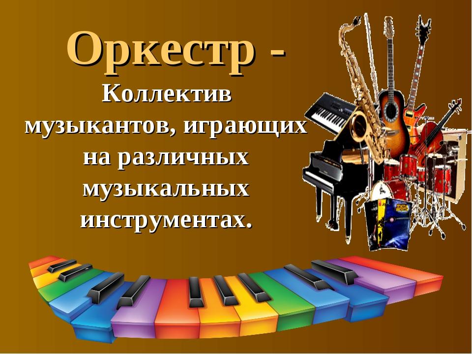 Оркестр - Коллектив музыкантов, играющих на различных музыкальных инструментах.