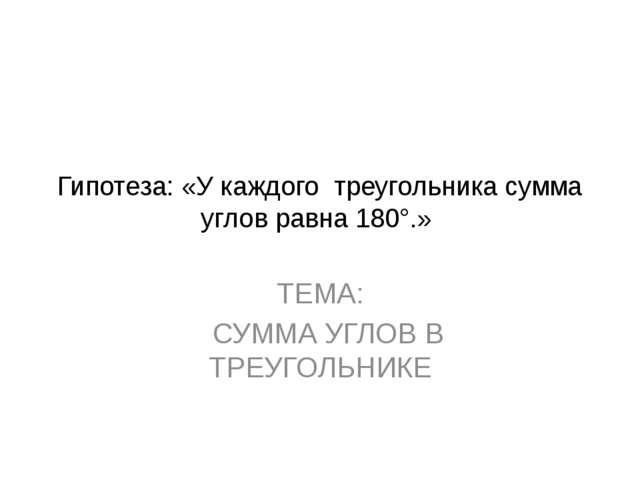 Гипотеза: «У каждого треугольника сумма углов равна 180°.» ТЕМА: СУММА УГЛОВ...